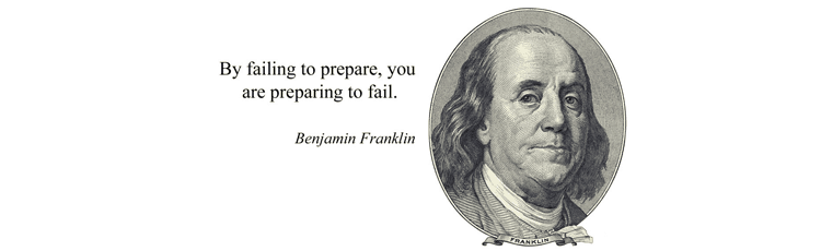 'By failing to prepare, you are preparing to fail'.